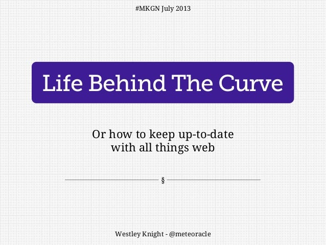 Life Behind The Curve Or how to keep up-to-date with all things web Westley Knight - @meteoracle #MKGN July 2013