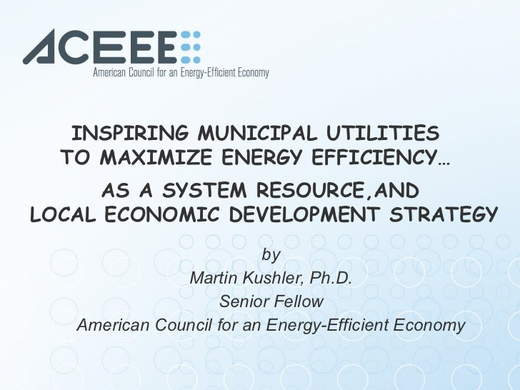 by Martin Kushler, Ph.D. Senior Fellow  American Council for an Energy-Efficient Economy INSPIRING MUNICIPAL UTILITIES  TO...