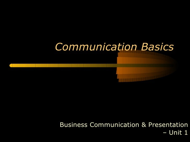 Communication BasicsBusiness Communication & Presentation                             – Unit 1