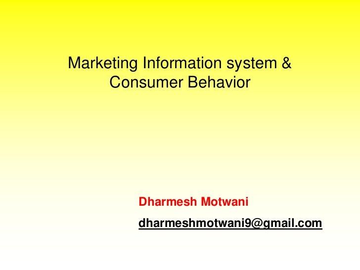 Marketing Information system &     Consumer Behavior         Dharmesh Motwani         dharmeshmotwani9@gmail.com