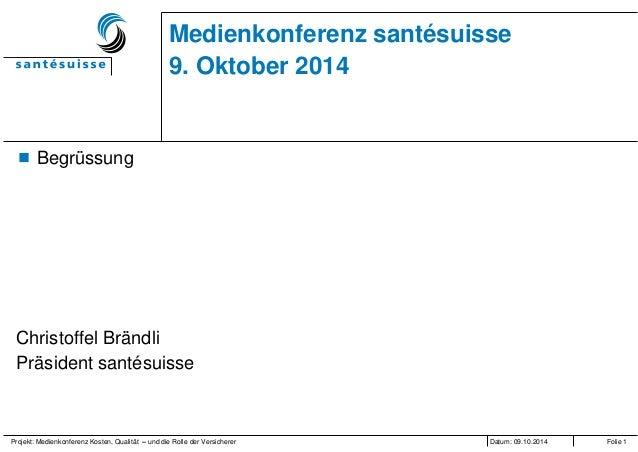 Projekt: Medienkonferenz Kosten, Qualität – und die Rolle der Versicherer Datum: 09.10.2014 Folie 1 Medienkonferenz santés...