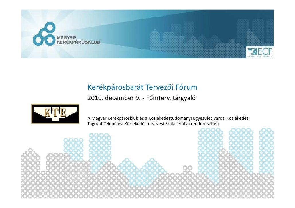 Kerékpárosbarát Tervezői Fórum2010. december 9. - Főmterv, tárgyalóA Magyar Kerékpárosklub és a Közlekedéstudományi Egyesü...