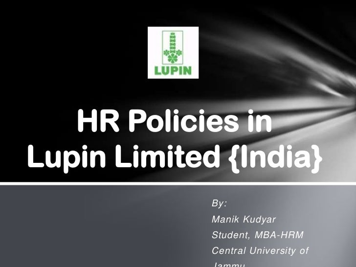 HR Policies inLupin Limited {India}             By:             Manik Kudyar             Student, MBA-HRM             Cent...