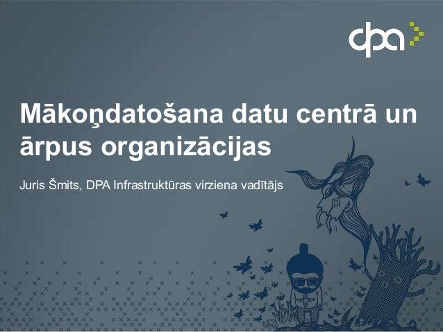 Mākoņdatošana datu centrā unārpus organizācijasJuris Šmits, DPA Infrastruktūras virziena vadītājs
