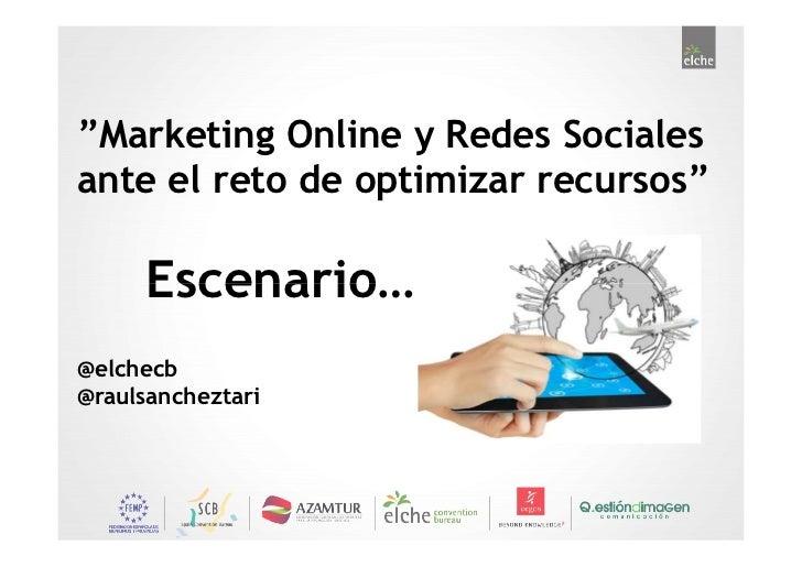 """""""Marketing Online y Redes Socialesante el reto de optimizar recursos""""     Escenario…@elchecb@raulsancheztari"""