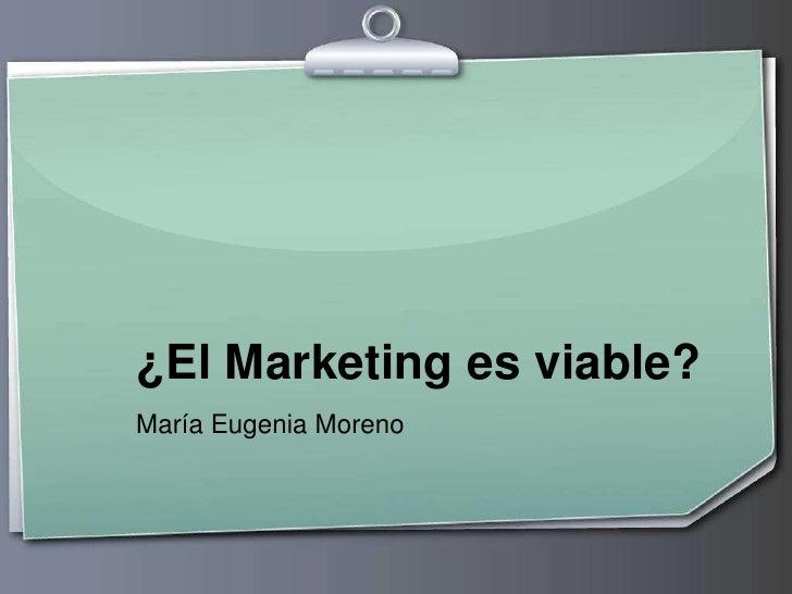 ¿El Marketing es viable?<br />María Eugenia Moreno<br />
