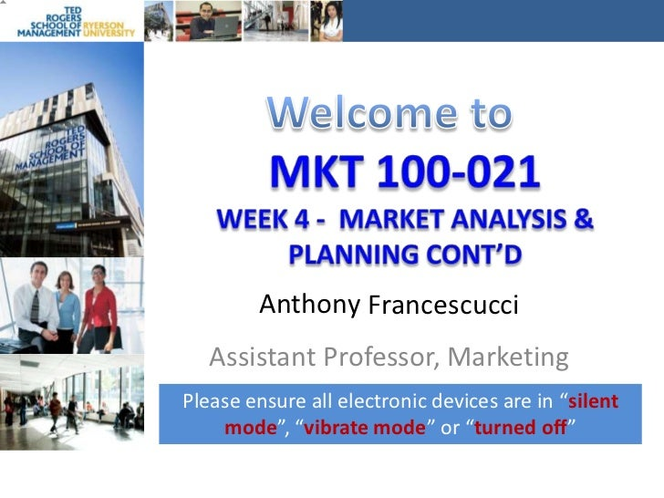 Welcome to<br />MKT 100-021Week 4 -  Market analysis & planning Cont'D<br />Anthony<br />Francescucci<br />Assistant Profe...