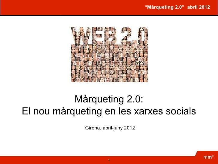 """""""Màrqueting 2.0"""" abril 2012           Màrqueting 2.0:El nou màrqueting en les xarxes socials              Girona, abril-ju..."""