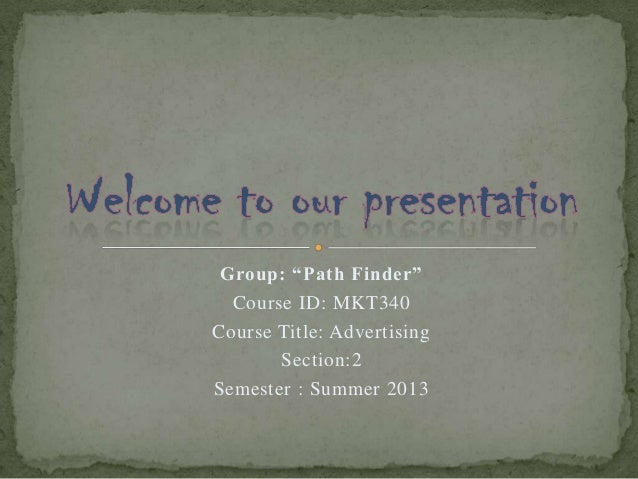"""Group: """"Path Finder"""" Course ID: MKT340 Course Title: Advertising Section:2 Semester : Summer 2013"""