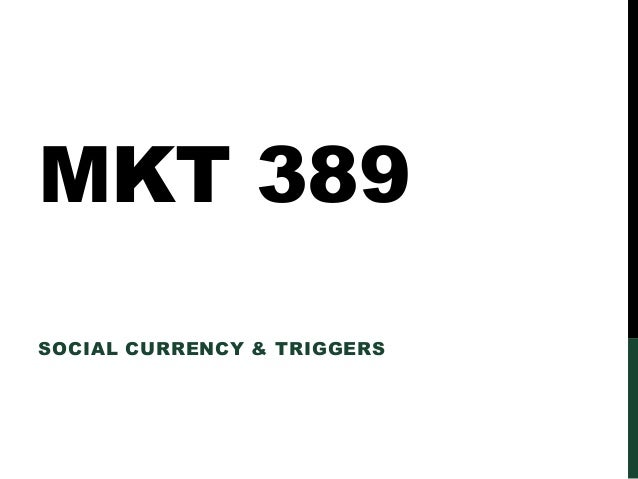 MKT 389 SOCIAL CURRENCY & TRIGGERS