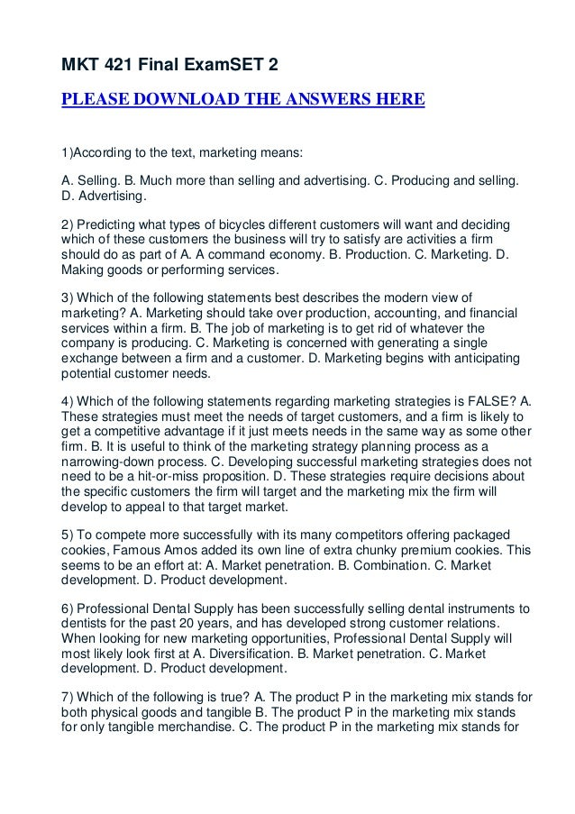 MKT 421 Final ExamSET 2PLEASE DOWNLOAD THE ANSWERS HERE1)According to the text, marketing means:A. Selling. B. Much more t...