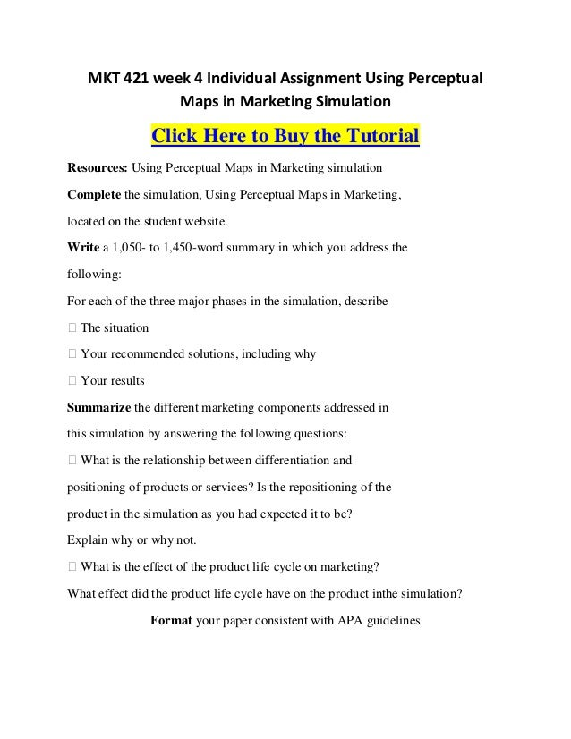 mkt 421 week 5 individual assignment Mkt 421 week 1 individual 864 words | 4 pages marketing mkt/421 introduction marketing is a very unique process that enables limitless methods or variations for an entity to appeal to a particular target market as well as to deter from a particular market.