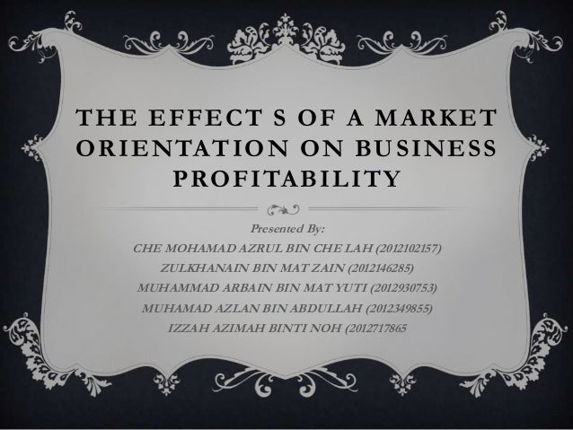 THE EFFECT S OF A MARKET ORIENTATION ON BUSINESS PROFITABILITY Presented By: CHE MOHAMAD AZRUL BIN CHE LAH (2012102157) ZU...