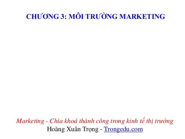 CHƯƠNG 3: MÔI TRƯỜNG MARKETING  Marketing - Chìa khoá thành công trong kinh tế thị trường Hoàng Xuân Trọng - Trongedu.com