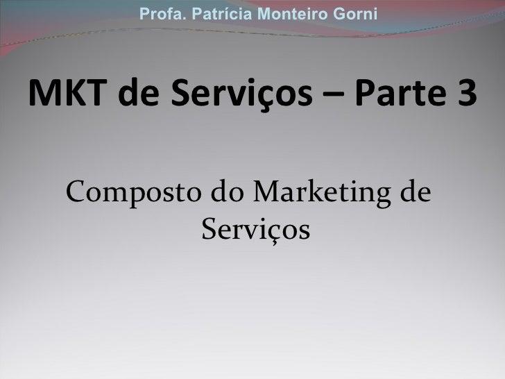 MKT de Serviços – Parte 3 <ul><li>Composto do Marketing de Serviços </li></ul>Profa. Patrícia Monteiro Gorni