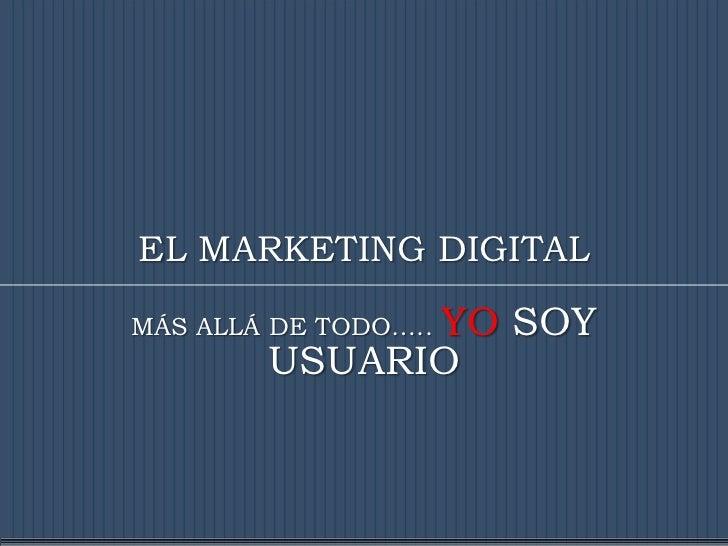 EL MARKETING DIGITAL              YO SOYMÁS ALLÁ DE TODO…..        USUARIO