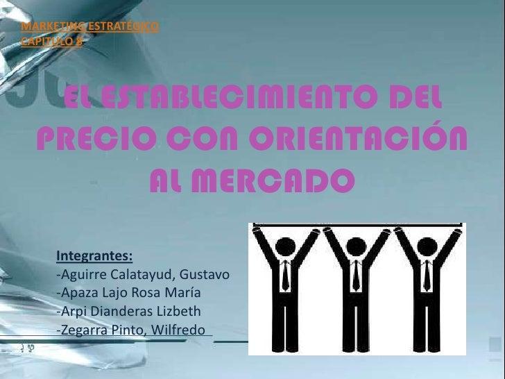 MARKETING ESTRATÉGICO<br />CAPITULO 8<br />EL ESTABLECIMIENTO DEL PRECIO CON ORIENTACIÓN AL MERCADO<br />Integrantes:<br /...