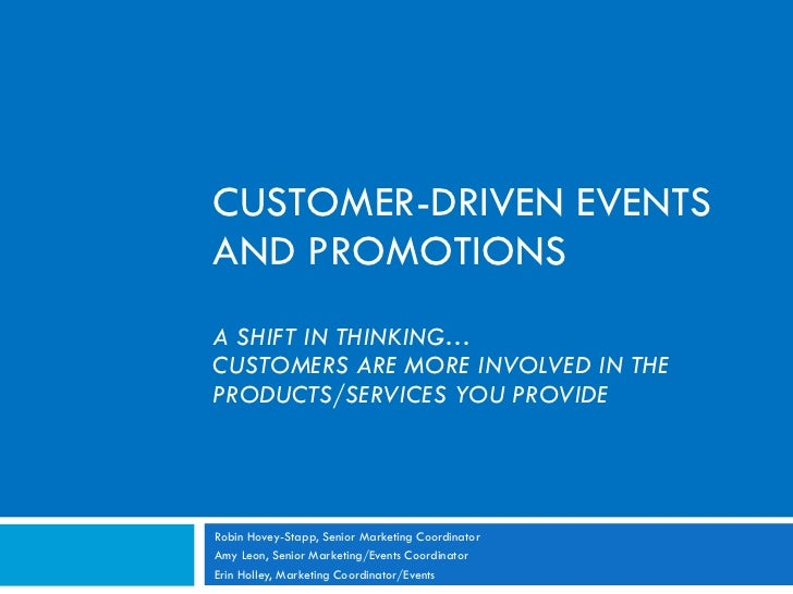 CUSTOMER-DRIVEN EVENTS AND PROMOTIONS A SHIFT IN THINKING… CUSTOMERS ARE MORE INVOLVED IN THE PRODUCTS/SERVICES YOU PROVID...