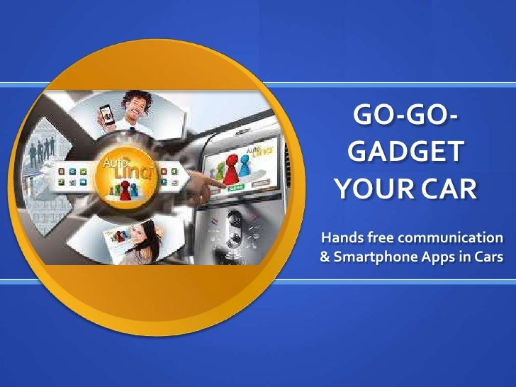 GO-GO- GADGET  YOUR CAR<br />Hands free communication & Smartphone Apps in Cars<br />