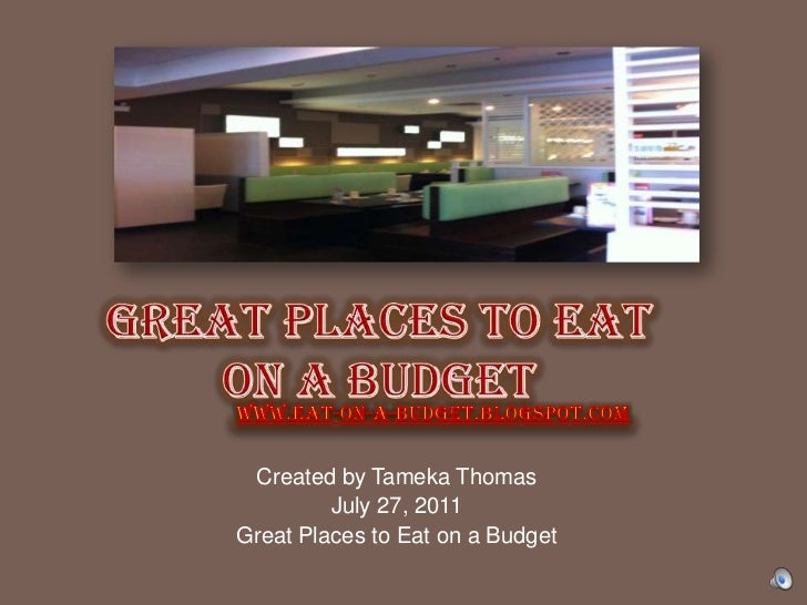 GREAT PLACES TO EAT ON A BUDGEt<br />www.eat-on-a-budget.blogspot.com<br />Created by Tameka Thomas <br />July 27, 2011<br...