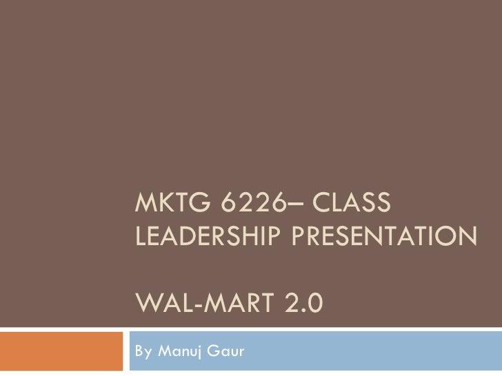 MKTG 6226– CLASS LEADERSHIP PRESENTATION WAL-MART 2.0 By Manuj Gaur