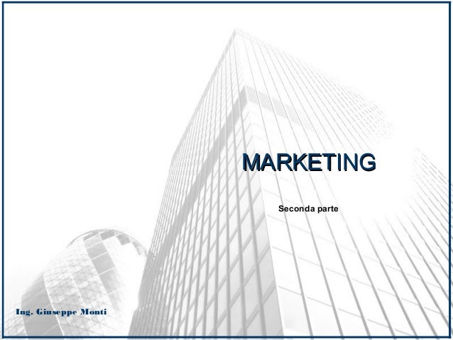 Ing. Giuseppe Monti MARKETINGMARKETING Seconda parte