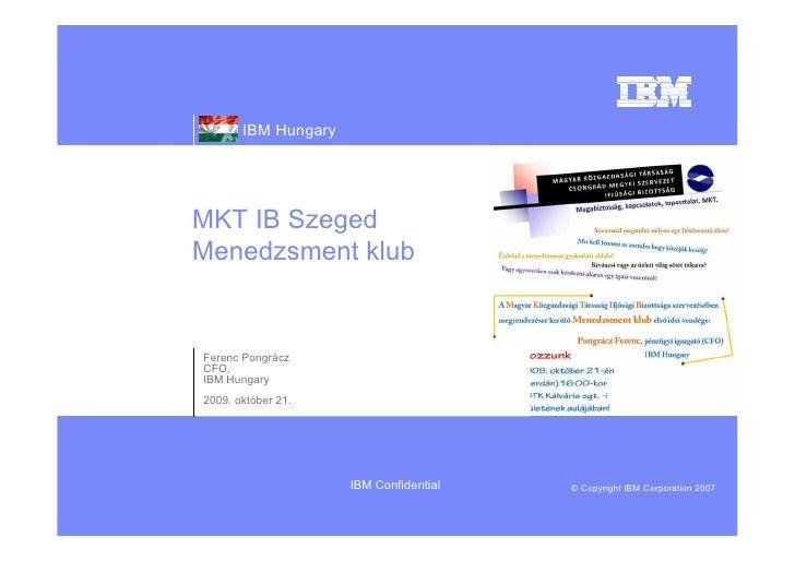 IBM Hungary     MKT IB Szeged Menedzsment klub   Ferenc Pongrácz CFO, IBM Hungary 2009. október 21.                       ...