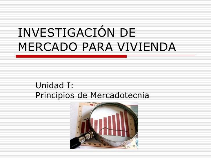 INVESTIGACIÓN DEMERCADO PARA VIVIENDA  Unidad I:  Principios de Mercadotecnia