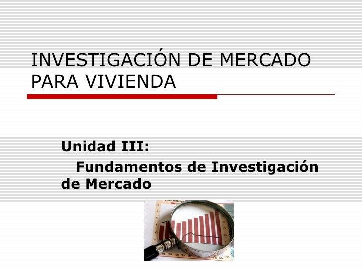 INVESTIGACIÓN DE MERCADOPARA VIVIENDA  Unidad III:   Fundamentos de Investigación  de Mercado