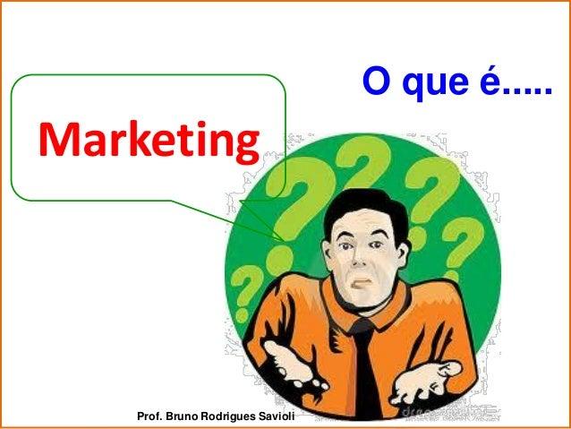 O que é.....Marketing    Prof. Bruno Rodrigues Savioli
