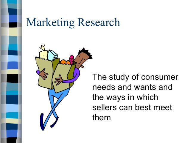 Marketing Research The study of consumer needs and wants and the ways in which sellers can best meet them