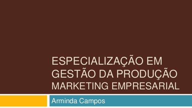 ESPECIALIZAÇÃO EM GESTÃO DA PRODUÇÃO MARKETING EMPRESARIAL Arminda Campos
