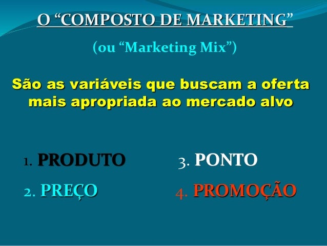 "O ""COMPOSTO DE MARKETING"" (ou ""Marketing Mix"") São as variáveis que buscam a oferta mais apropriada ao mercado alvo 1. PRO..."