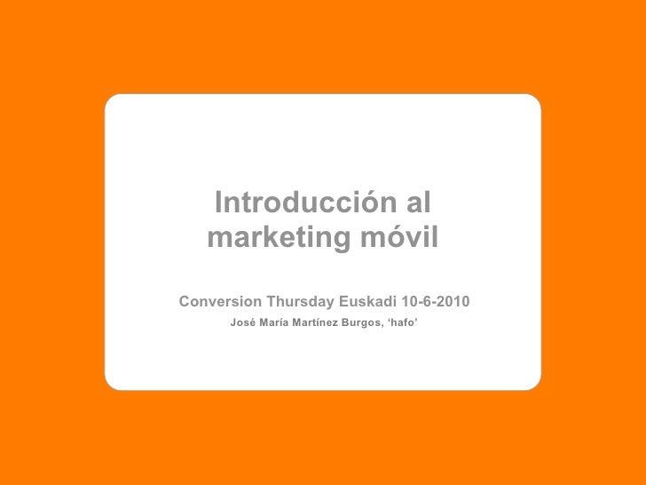 Introducción al    marketing móvil Conversion Thursday Euskadi 10-6-2010       José María Martínez Burgos, 'hafo'