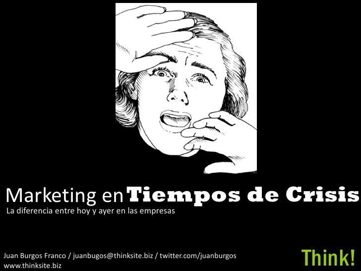 Marketing en Tiempos de Crisis La diferencia entre hoy y ayer en las empresas    Juan Burgos Franco / juanbugos@thinksite....