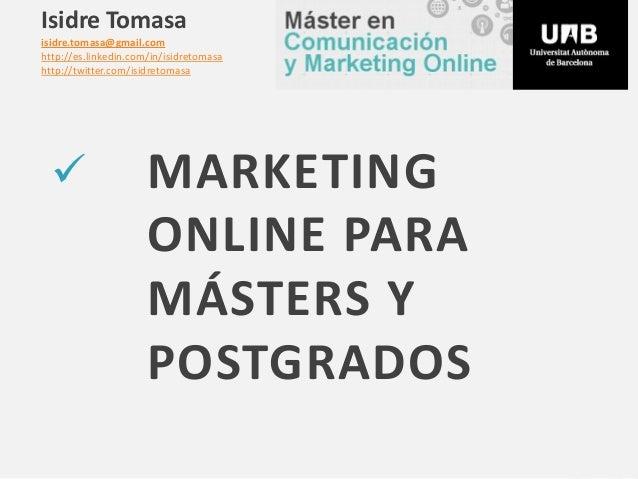  MARKETING ONLINE PARA MÁSTERS Y POSTGRADOS Isidre Tomasa isidre.tomasa@gmail.com http://es.linkedin.com/in/isidretomasa ...