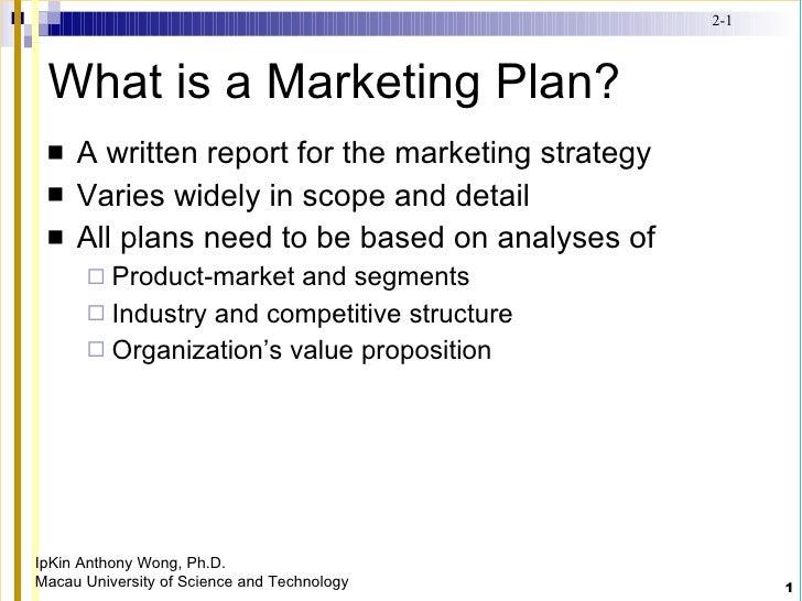 What is a Marketing Plan? <ul><li>A written report for the marketing strategy </li></ul><ul><li>Varies widely in scope and...