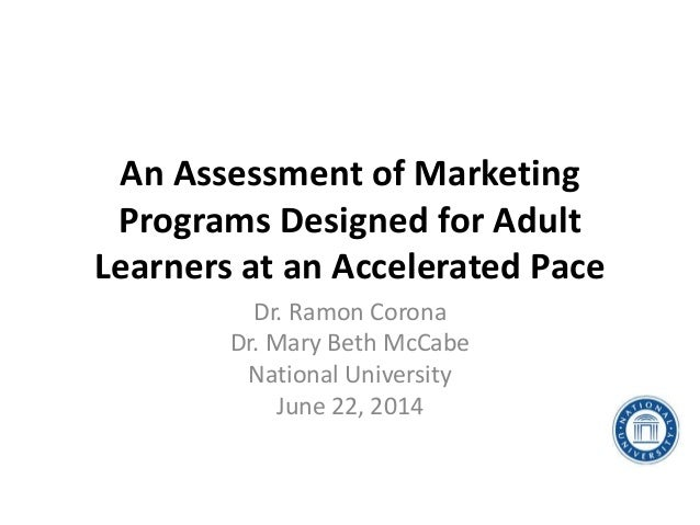 An Assessment of Marketing Programs Designed for Adult Learners at an Accelerated Pace Dr. Ramon Corona Dr. Mary Beth McCa...