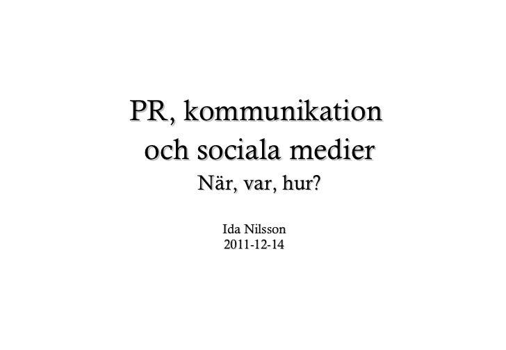 PR, kommunikation  och sociala medier När, var, hur? Ida Nilsson 2011-12-14