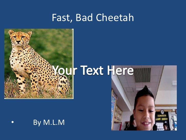 Fast, Bad Cheetah<br />        By M.L.M<br />Your Text Here<br />