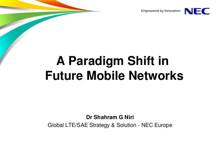 A Paradigm Shift inFuture Mobile Networks              Dr Shahram G NiriGlobal LTE/SAE Strategy & Solution - NEC Europe