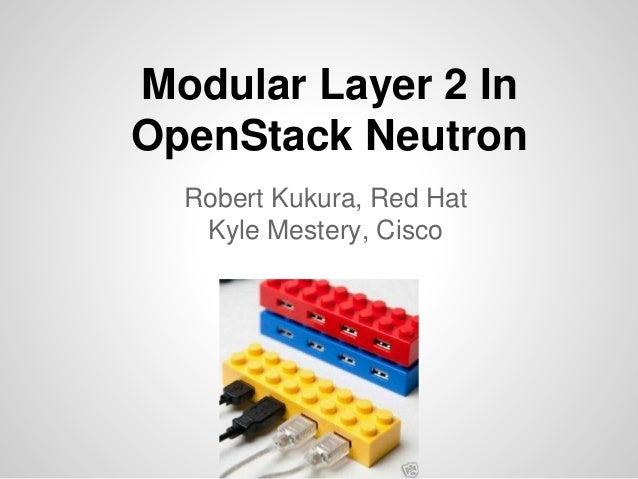 Modular Layer 2 In OpenStack Neutron Robert Kukura, Red Hat Kyle Mestery, Cisco