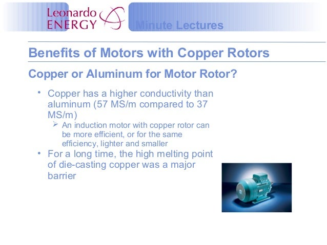 Benefits of Motors with Copper Rotors Minute Lectures • Copper has a higher conductivity than aluminum (57 MS/m compared t...