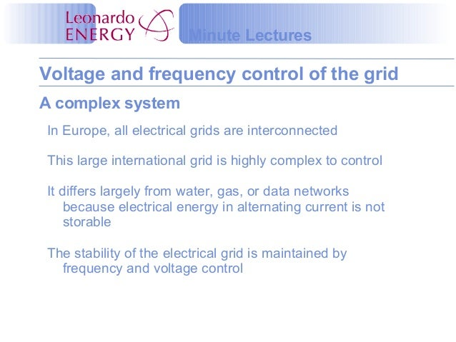 Voltage and frequency control of the grid Minute Lectures A complex system In Europe, all electrical grids are interconnec...