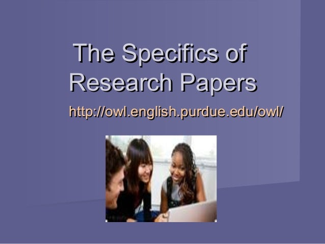 The Specifics ofThe Specifics of Research PapersResearch Papers http://owl.english.purdue.edu/owl/http://owl.english.purdu...