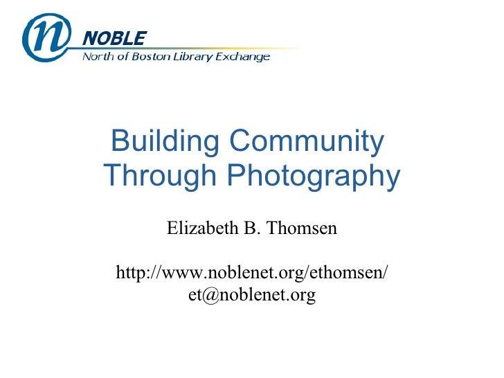 Building Community  Through Photography Elizabeth B. Thomsen http://www.noblenet.org/ethomsen/ [email_address]