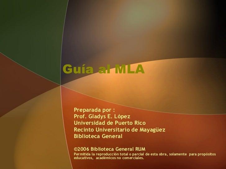 Guía al MLA  Preparada por :  Prof. Gladys E. López  Universidad de Puerto Rico Recinto Universitario de Mayagüez  Bibliot...