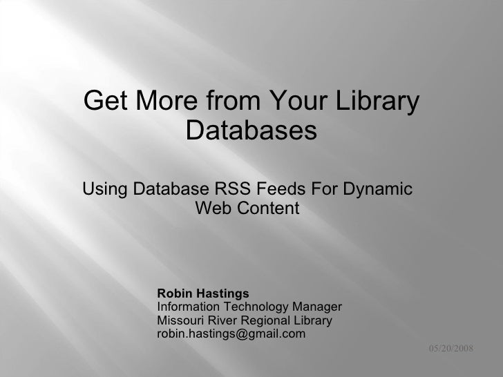 05/20/2008 Using Database RSS Feeds For Dynamic Web Content Get More from Your Library Databases Robin Hastings  Informati...