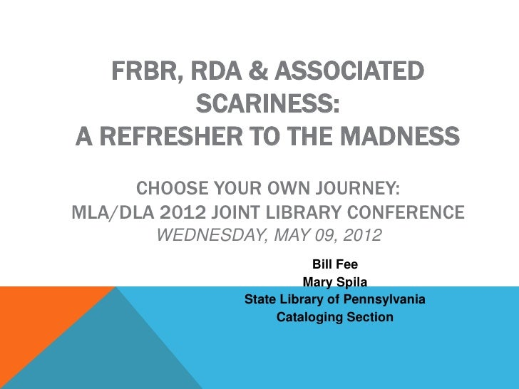 FRBR, RDA & ASSOCIATED         SCARINESS:A REFRESHER TO THE MADNESS     CHOOSE YOUR OWN JOURNEY:MLA/DLA 2012 JOINT LIBRARY...