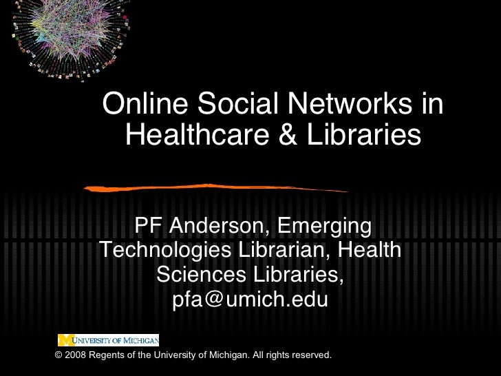 Online Social Networks in Healthcare & Libraries PF Anderson, Emerging Technologies Librarian, Health Sciences Libraries, ...